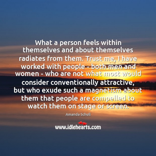 What a person feels within themselves and about themselves radiates from them. Image