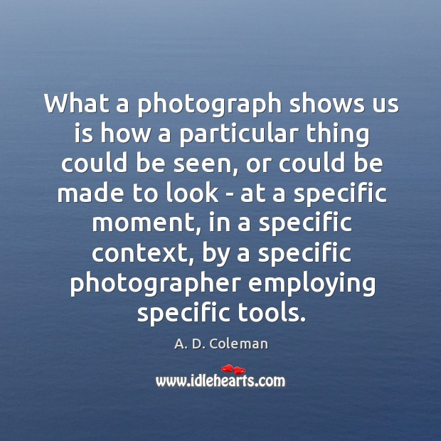 What a photograph shows us is how a particular thing could be Image