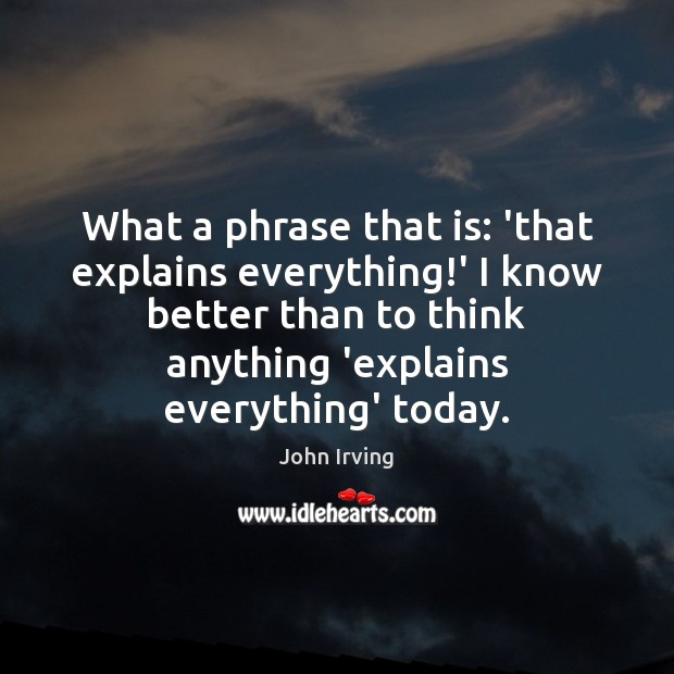 What a phrase that is: 'that explains everything!' I know better John Irving Picture Quote
