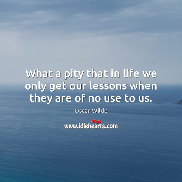 Image, What a pity that in life we only get our lessons when they are of no use to us.