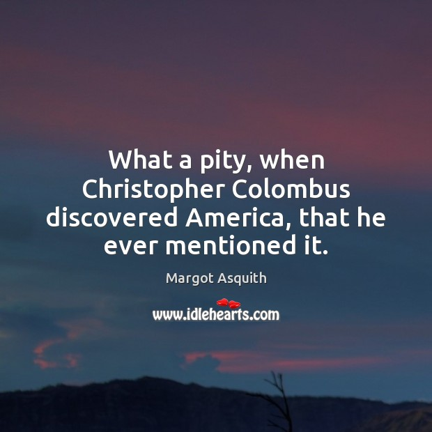 What a pity, when Christopher Colombus discovered America, that he ever mentioned it. Margot Asquith Picture Quote