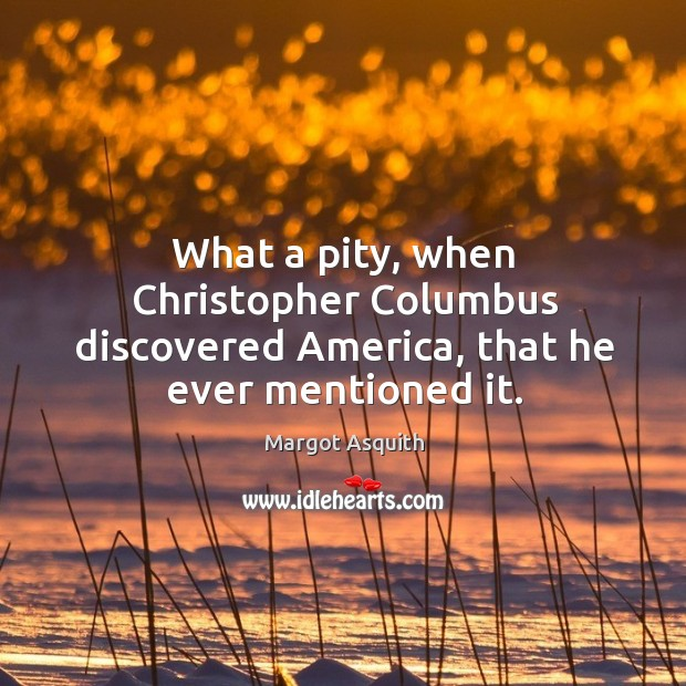 What a pity, when christopher columbus discovered america, that he ever mentioned it. Margot Asquith Picture Quote