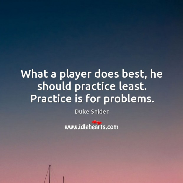 What a player does best, he should practice least. Practice is for problems. Duke Snider Picture Quote