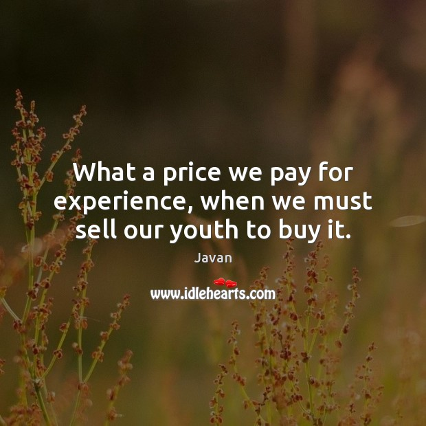 Image, What a price we pay for experience, when we must sell our youth to buy it.