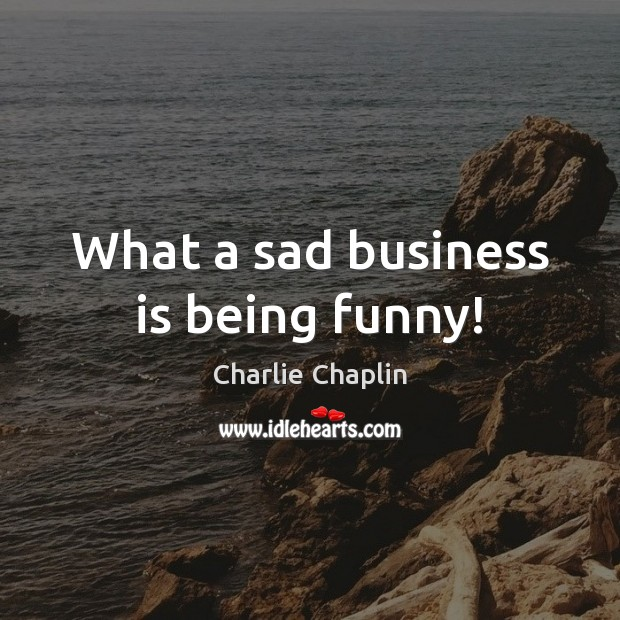 Image, What a sad business is being funny!