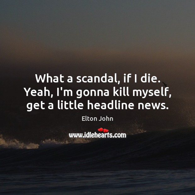 What a scandal, if I die. Yeah, I'm gonna kill myself, get a little headline news. Elton John Picture Quote