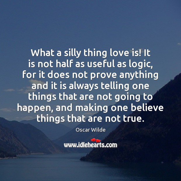 Image, What a silly thing love is! It is not half as useful