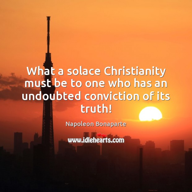 What a solace Christianity must be to one who has an undoubted conviction of its truth! Image