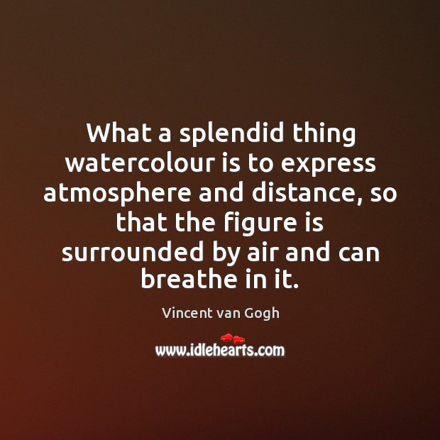 What a splendid thing watercolour is to express atmosphere and distance, so Vincent van Gogh Picture Quote