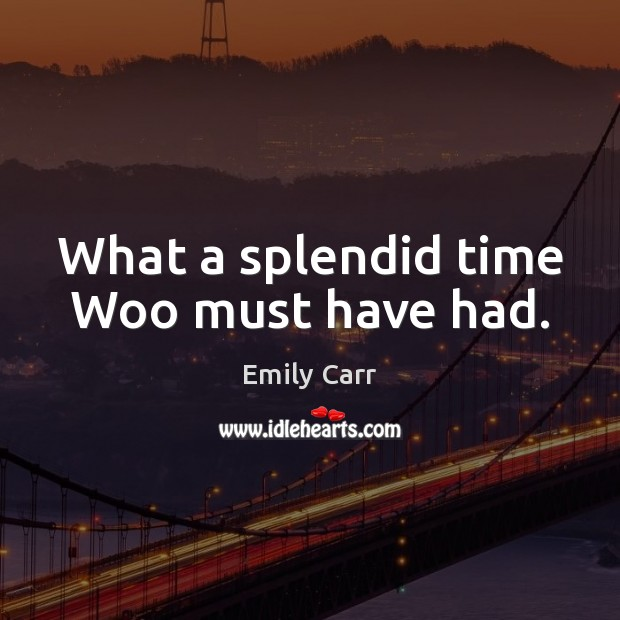 What a splendid time Woo must have had. Emily Carr Picture Quote