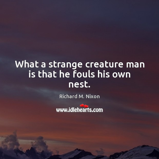 What a strange creature man is that he fouls his own nest. Richard M. Nixon Picture Quote