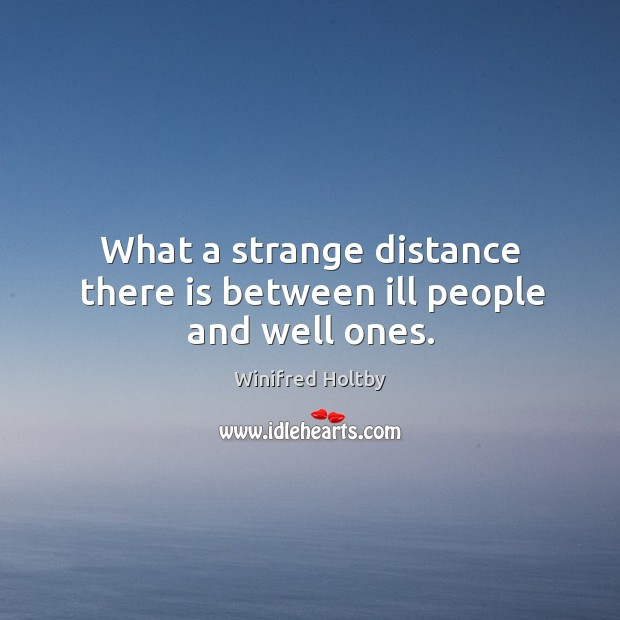 Image, What a strange distance there is between ill people and well ones.