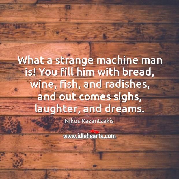 What a strange machine man is! You fill him with bread, wine, Nikos Kazantzakis Picture Quote