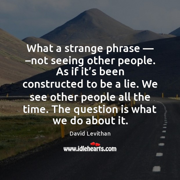 What a strange phrase — –not seeing other people. As if it's David Levithan Picture Quote