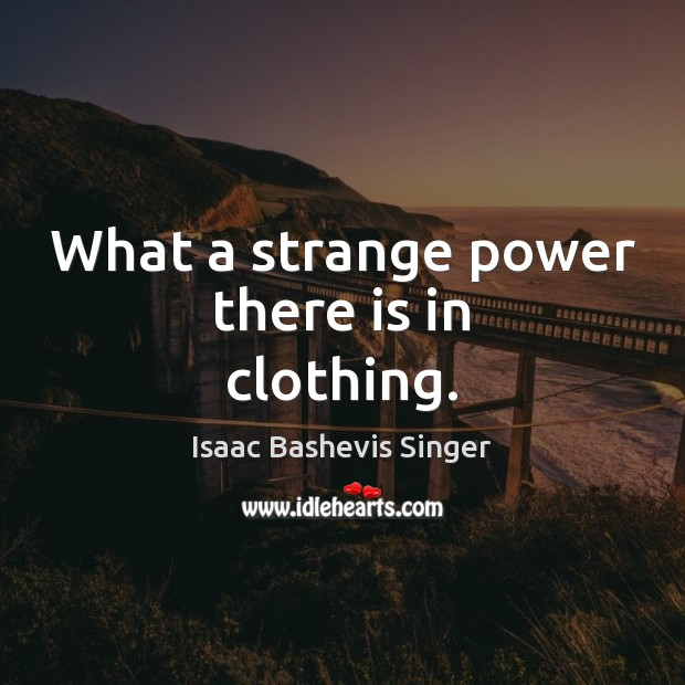 What a strange power there is in clothing. Image