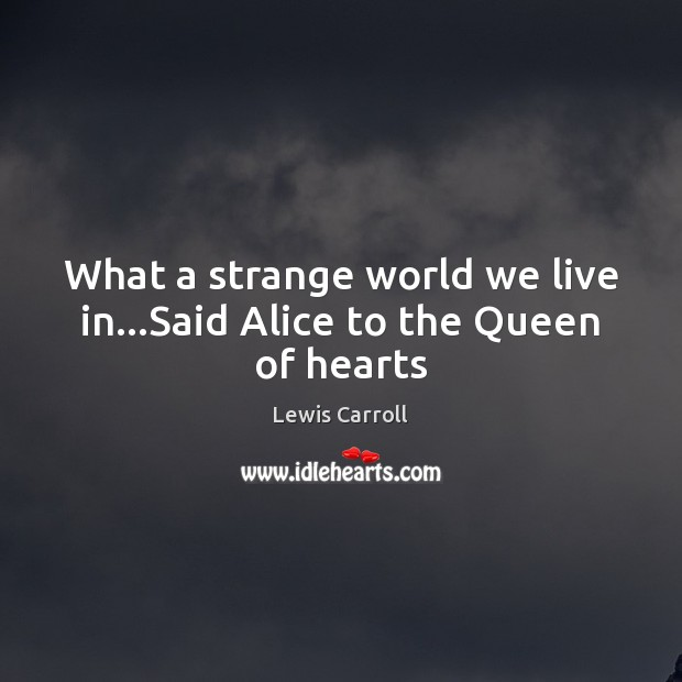 What a strange world we live in…Said Alice to the Queen of hearts Image