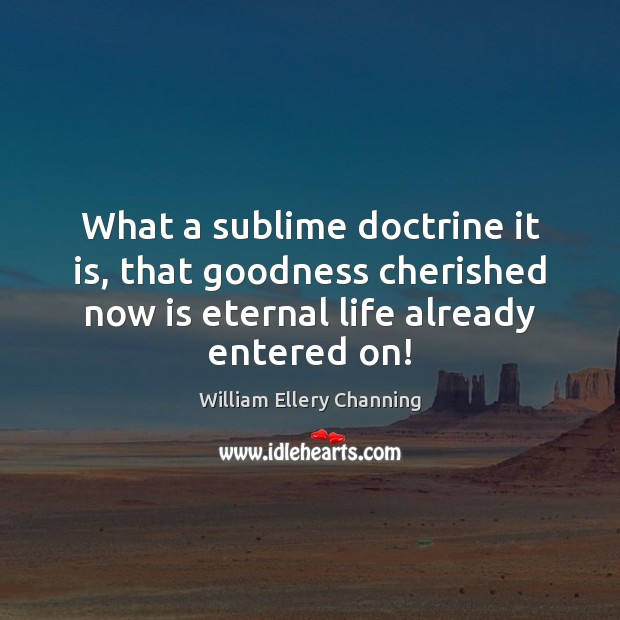 What a sublime doctrine it is, that goodness cherished now is eternal William Ellery Channing Picture Quote