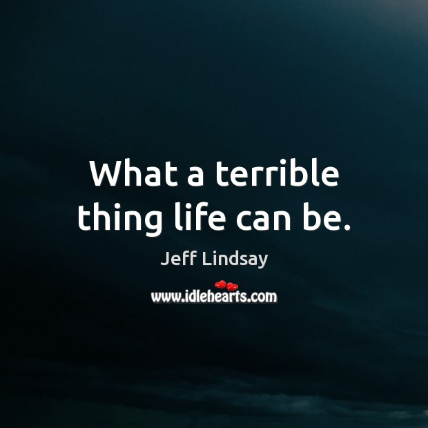 What a terrible thing life can be. Jeff Lindsay Picture Quote
