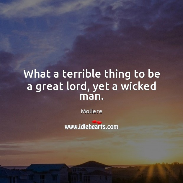 Image, What a terrible thing to be a great lord, yet a wicked man.