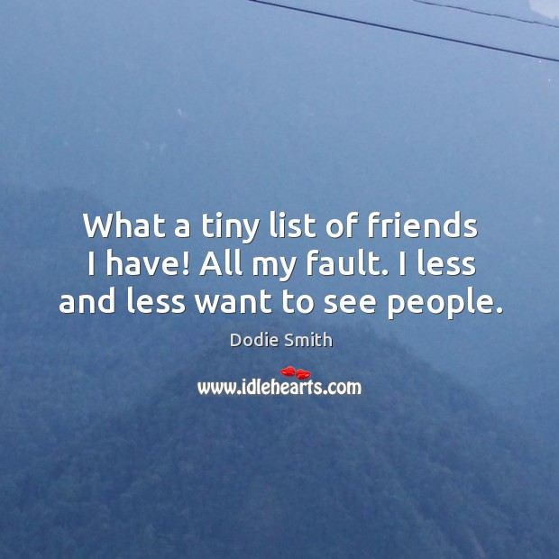 Image, What a tiny list of friends I have! All my fault. I less and less want to see people.