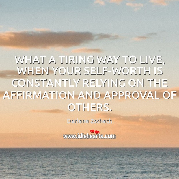 WHAT A TIRING WAY TO LIVE, WHEN YOUR SELF-WORTH IS CONSTANTLY RELYING Approval Quotes Image