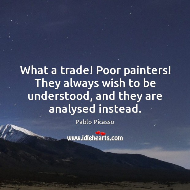 Image, What a trade! Poor painters! They always wish to be understood, and