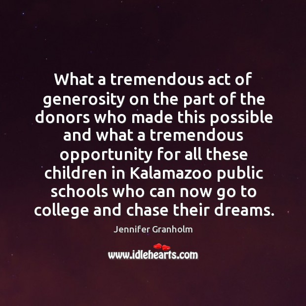 What a tremendous act of generosity on the part of the donors Jennifer Granholm Picture Quote