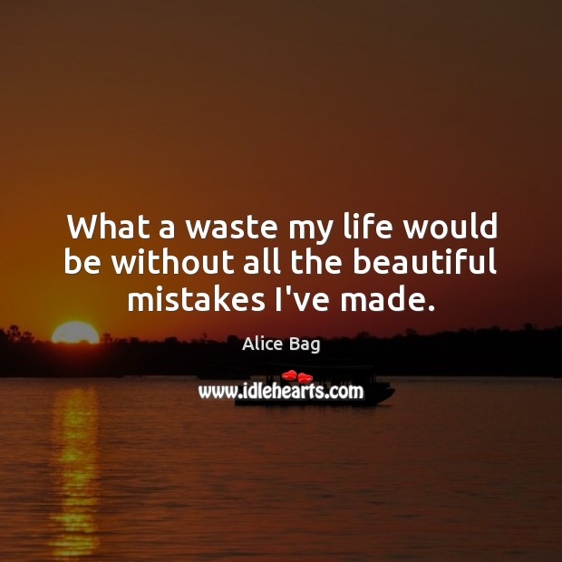 What a waste my life would be without all the beautiful mistakes I've made. Image