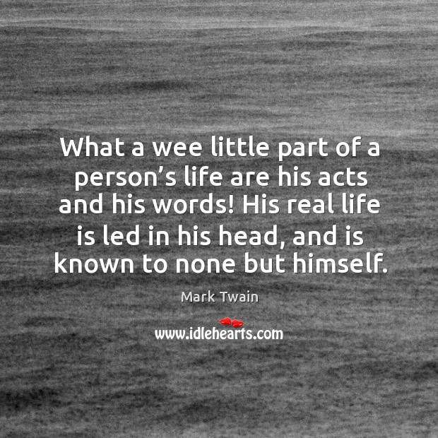 What a wee little part of a person's life are his acts and his words! Image