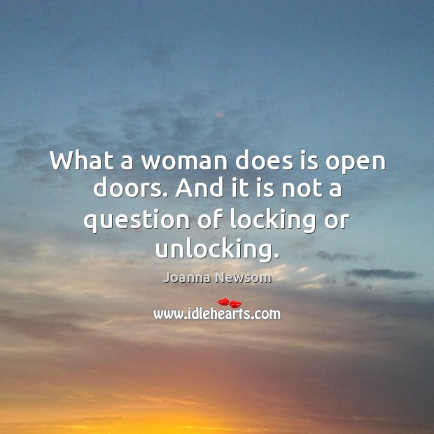 What a woman does is open doors. And it is not a question of locking or unlocking. Joanna Newsom Picture Quote