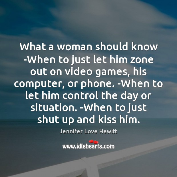 What a woman should know -When to just let him zone out Jennifer Love Hewitt Picture Quote