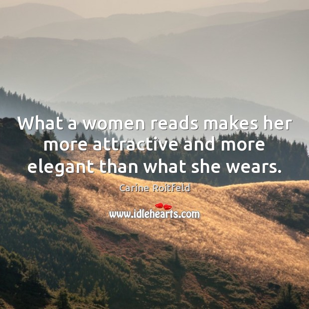 What a women reads makes her more attractive and more elegant than what she wears. Carine Roitfeld Picture Quote