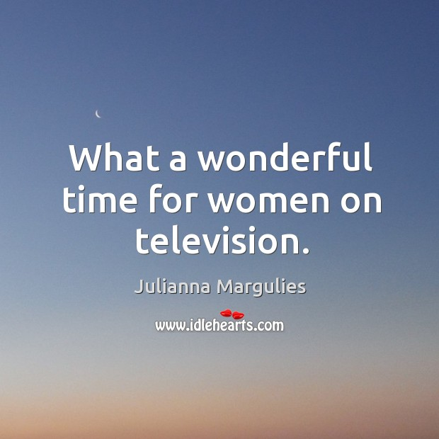 What a wonderful time for women on television. Julianna Margulies Picture Quote