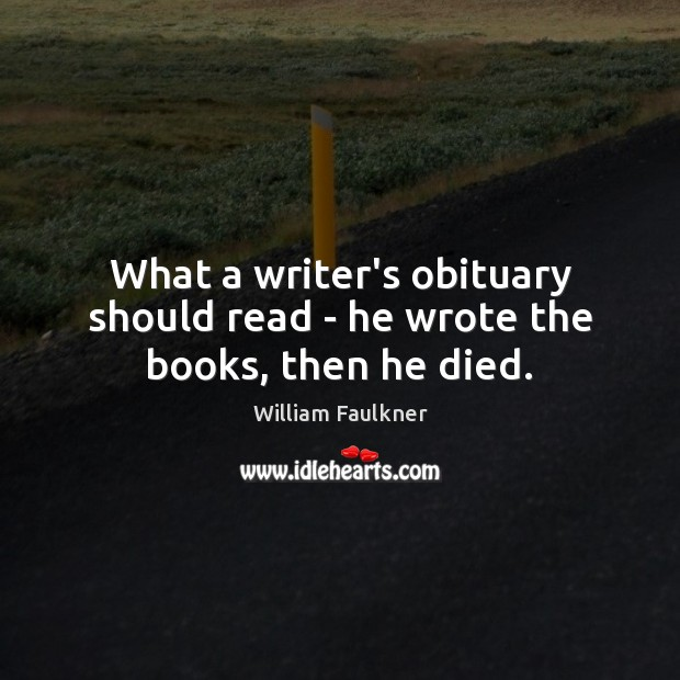 What a writer's obituary should read – he wrote the books, then he died. William Faulkner Picture Quote