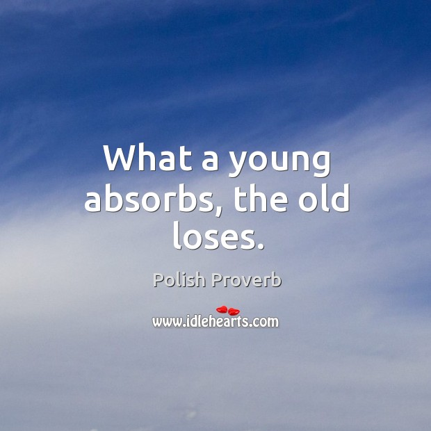 What a young absorbs, the old loses. Polish Proverbs Image