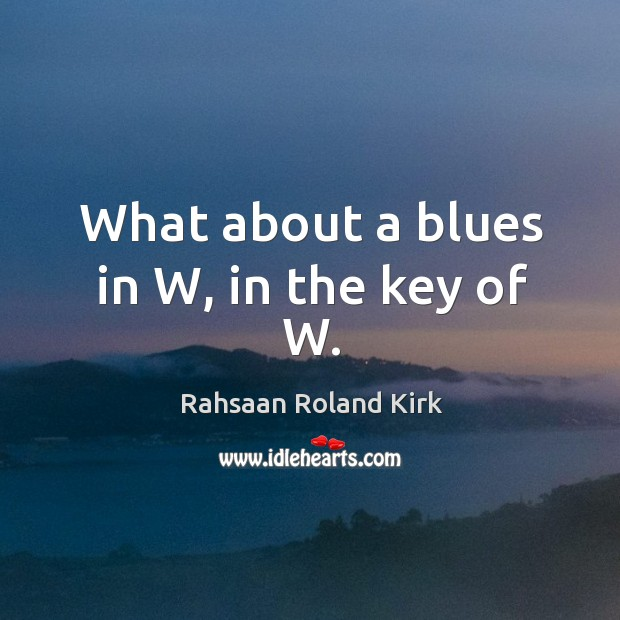 What about a blues in W, in the key of W. Image