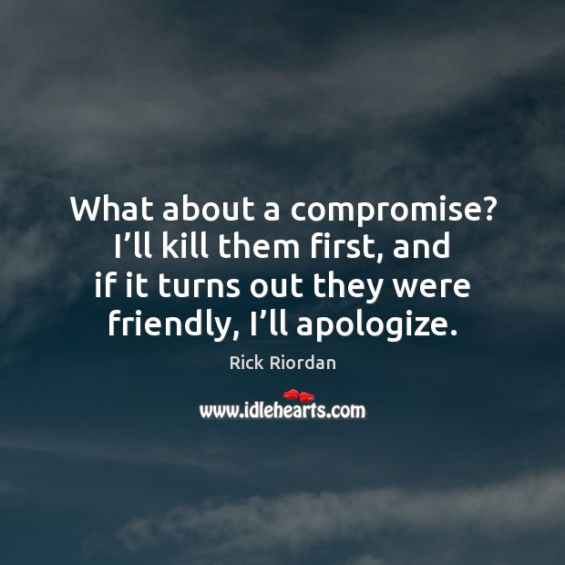 What about a compromise? I'll kill them first, and if it Rick Riordan Picture Quote