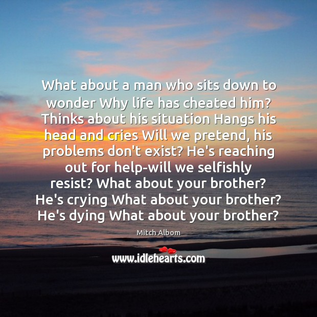 What about a man who sits down to wonder Why life has Mitch Albom Picture Quote