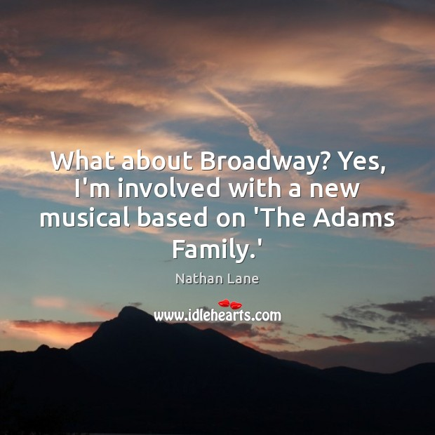 What about Broadway? Yes, I'm involved with a new musical based on 'The Adams Family.' Nathan Lane Picture Quote