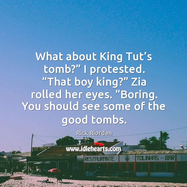"""What about King Tut's tomb?"""" I protested. """"That boy king?"""" Zia Rick Riordan Picture Quote"""