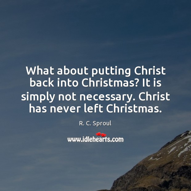What about putting Christ back into Christmas? It is simply not necessary. R. C. Sproul Picture Quote