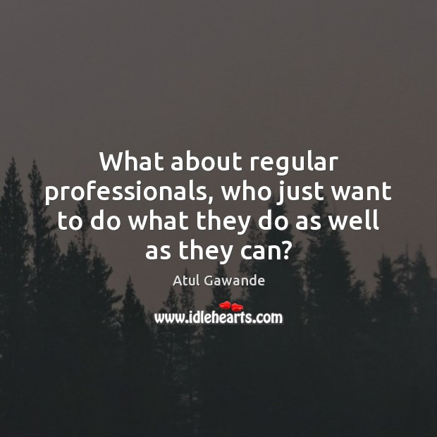 What about regular professionals, who just want to do what they do as well as they can? Atul Gawande Picture Quote