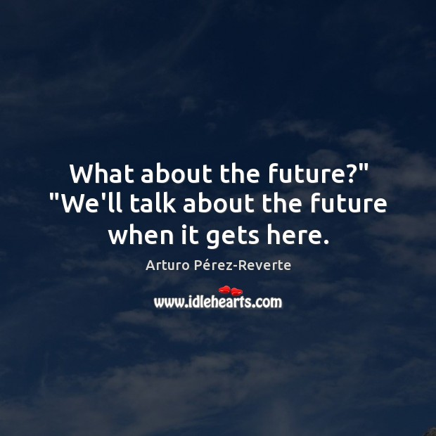 "Image, What about the future?"" ""We'll talk about the future when it gets here."