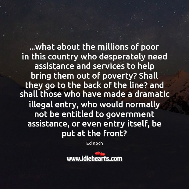 …what about the millions of poor in this country who desperately need Ed Koch Picture Quote