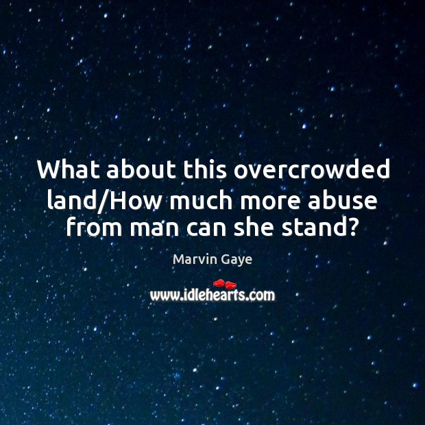 What about this overcrowded land/How much more abuse from man can she stand? Image