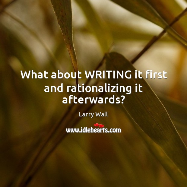 What about WRITING it first and rationalizing it afterwards? Larry Wall Picture Quote