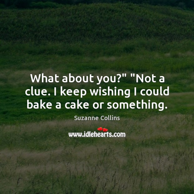 "What about you?"" ""Not a clue. I keep wishing I could bake a cake or something. Suzanne Collins Picture Quote"