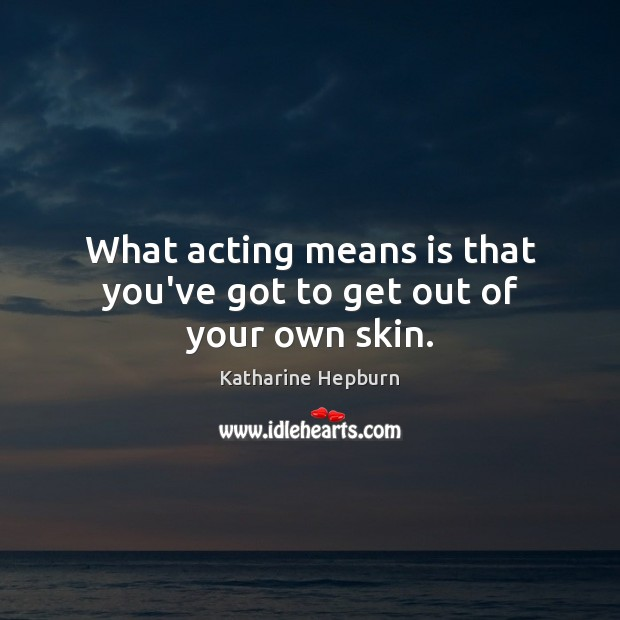 What acting means is that you've got to get out of your own skin. Katharine Hepburn Picture Quote