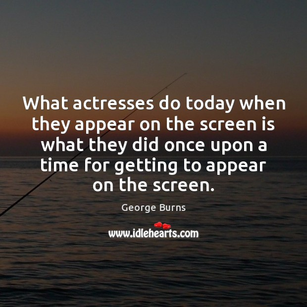 Image, What actresses do today when they appear on the screen is what
