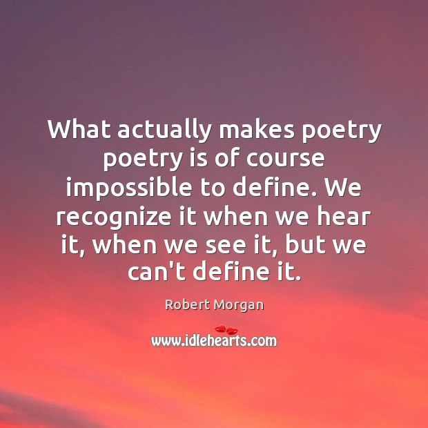 What actually makes poetry poetry is of course impossible to define. We Robert Morgan Picture Quote